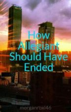 How Allegiant Should Have Ended by morgan_grace4