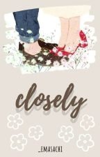 closely. by cheesetarrt