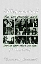 ¿Mejor amiga? [Camren FanFic] by edwards_thirlwall03