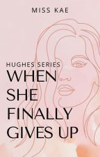 When She Finally Gives Up (Hughes Series) by authorkae