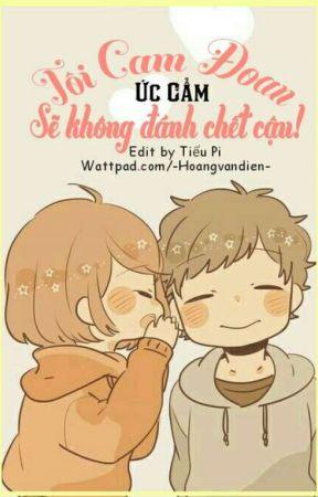 [Edit - Full] Tôi Cam Đoan, Sẽ Không Đánh Chết Cậu! [Ức Cẩm] by -Hoangvandien-