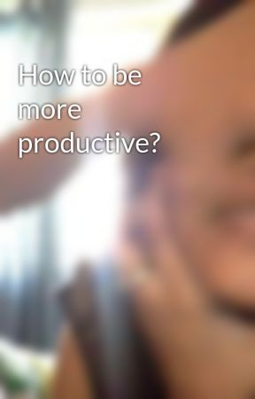 How to be more productive? by Kanishka35Williamson