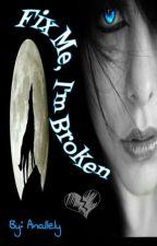 Fix Me, I'm Broken by Ana11e1y