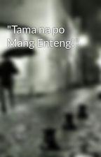 """""""Tama na po Mang Enteng!"""" by nakamaskara"""