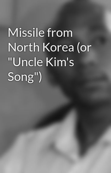"Missile from North Korea (or ""Uncle Kim's Song"") by NewShakespeare"