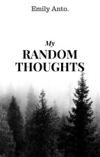 My Random Thoughts by EmilyAnto