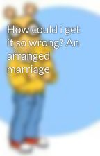 How could i get it so wrong? An arranged marriage by crazed