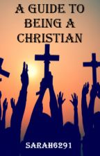 Guide To Being A Christian by Sarah6291