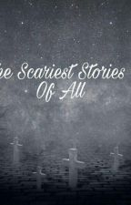 The Scariest Stories Of All by _-Perfect_Girl-_