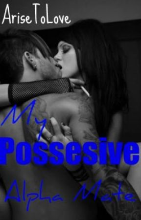 My Possessive Alpha Mate (Completed!! Edited at the end!!) by AriseToLove
