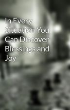 In Every Situation You Can Discover Blessings and Joy by wyatt6way