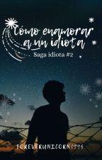 Cómo enamorar a un idiota [Saga Idiota #2] by ForeverUnicorn1995