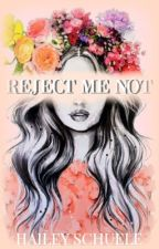Reject Me Not. (EDITING) (#JustWriteIt) by heyitshaileyrae