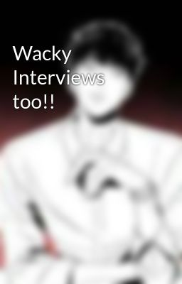 Wacky Interviews too!!