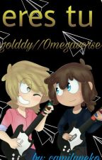 Eres tu ||Golddy|| Omegaverse by camilaneko
