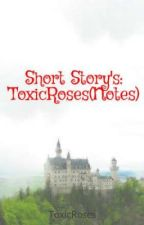 Short Story's: ToxicRoses(Notes) by ToxicRoses