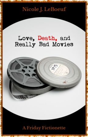 Love, Death, and Really Bad Movies (excerpt) by NicoleJLeBoeuf