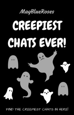 Creepiest Chats Ever! by MagBlueRoses