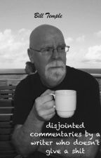 disjointed commentaries by a writer who doesn't give a shit by BillTemple1957