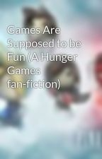 Games Are Supposed to be Fun (A Hunger Games fan-fiction) by Finalfantasy7fan