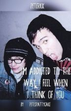 [ Peterick ] I'm addicted to the way I feel when I think of you by Petespattycake