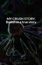 MY CRUSH STORY. Based on a true story by ebaby1999