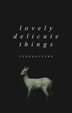 Lovely, Delicate Things by funeralpyre