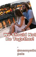 WE SHOULD NOT BE TOGETHER【ONGOING】 by _richashri001_