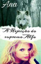 A Rejeição Do Supremo Alfa ( Completa E Em Revisão 💝 )  by Ana______5