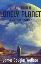 Tales From A Lonely Planet: A Sci-Fi Anthology by DougWallace1973