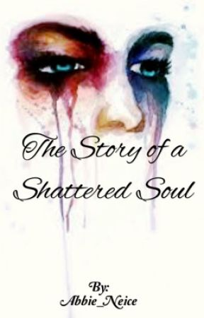 The Story of a Shattered Soul by Abbie_Neice