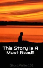 This Story Is A Must Read!! by Ghost_Writer101