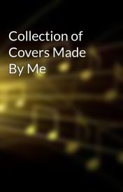 Collection of Covers Made By Me by Dolphin1girl