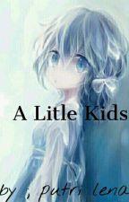 A Litle Kids (Complete ) by putri_lena