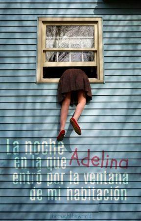 La noche en la que Adelina entró por la ventana de mi habitación by throughtheworld