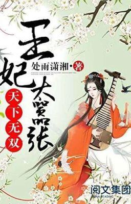Đọc truyện [Editing] Thiên Hạ Vô Song: Vương Phi Quá Kiêu Ngạo - Xử Vũ Tiêu Tương