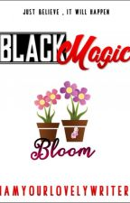 BLACK MAGIC: BLOOM LOVE (COMPLETED) by iamyourlovelywriter