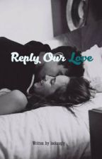 REPLY OUR LOVE by lookauuglyy