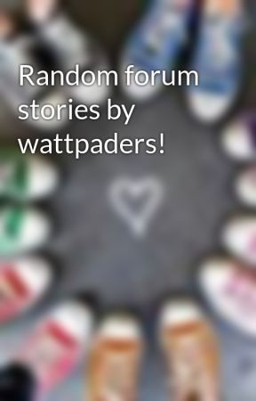 Random forum stories by wattpaders! by IAlone