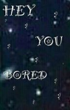 HEY YOU BORED?!??! by CGC1017