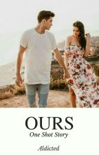Ours (One Shot Story) by Aldicted
