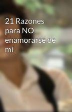 21 Razones para NO enamorarse de mi by Camember