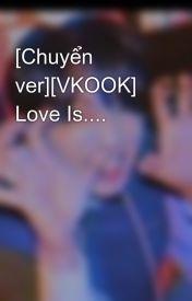 Đọc Truyện [Chuyển ver][VKOOK] Love Is....