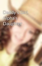 Daddy's Girl, Alpha's Daughter by 101writingirl16