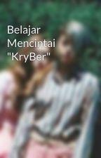 "Belajar Mencintai ""KryBer"" by putriambosoo"