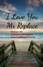 I LOVE YOU MR REPLACE by Ellylovestory