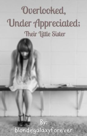 Overlooked, Under appreciated; Being A Little Sister by blondegalaxyforever