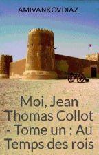 Moi, Jean Thomas Collot -  Tome un : Au Temps des rois by AMIVANKOVDIAZ