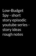 Low-Budget Spy - short story episodic youtube series - story ideas rough notes by Wittig