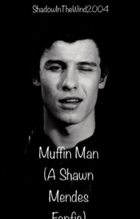 Muffin Man (A Shawn Mendes Fanfic) by ShadowInTheWind2004